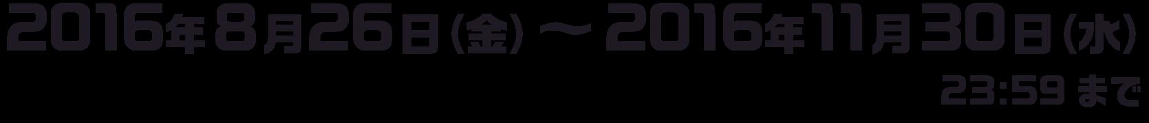 2016年8月26日(金)〜2016年11月30日(水)(23:59まで)