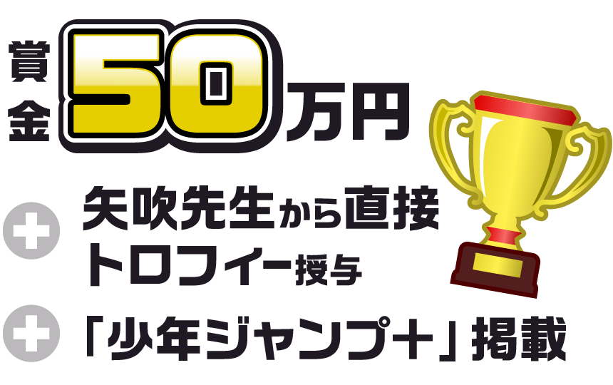 賞金50万円+矢吹先生から直接トロフィー授与+「少年ジャンプ+」掲載