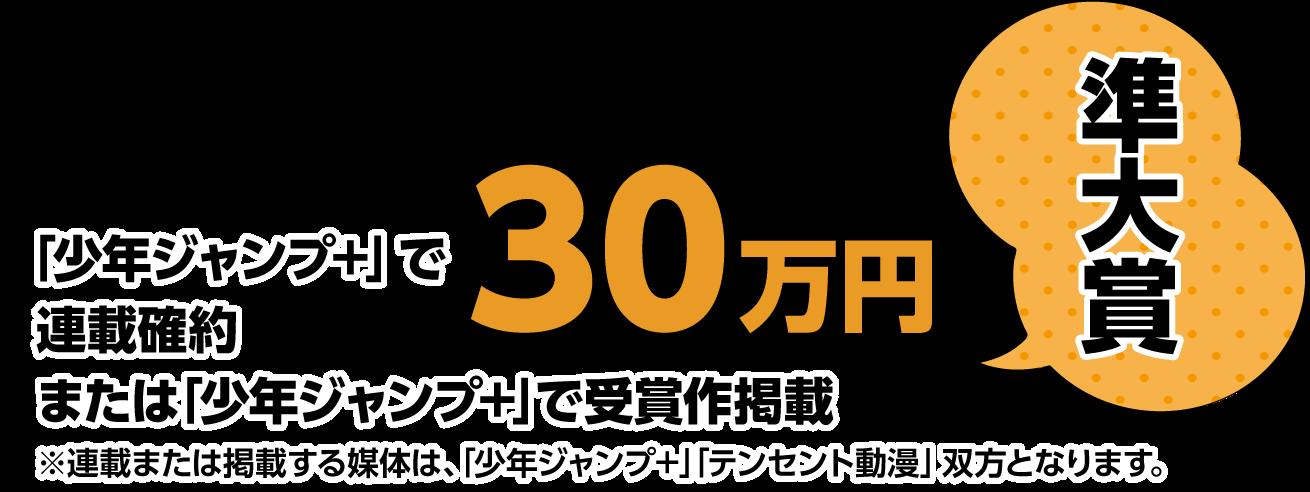 準大賞30万円「少年ジャンプ+」で連載確約または「少年ジャンプ+」で受賞作掲載※連載または掲載する媒体は、「少年ジャンプ+」「テンセント動漫」双方となります。