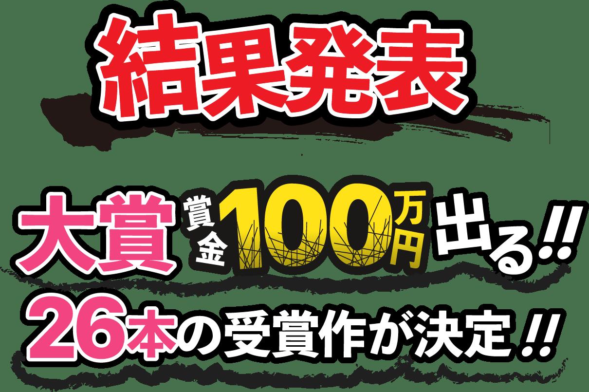 結果発表!大賞賞金100万円出る!!26本の受賞作が決定!!